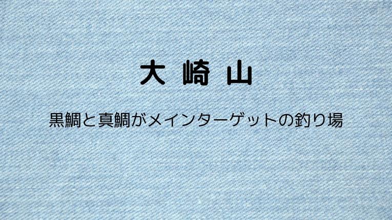 大崎山:黒鯛と真鯛がメインターゲットの釣り場